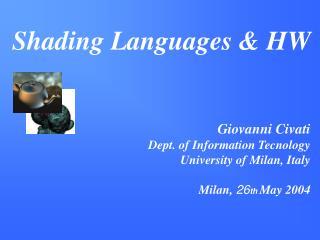 Shading Languages & HW  Giovanni Civati Dept. of Information Tecnology University of Milan, Italy