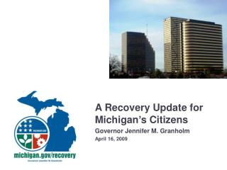 A Recovery Update for Michigan's Citizens Governor Jennifer M. Granholm April 16, 2009