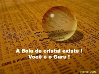 A Bola de cristal existe ! Você é o Guru !