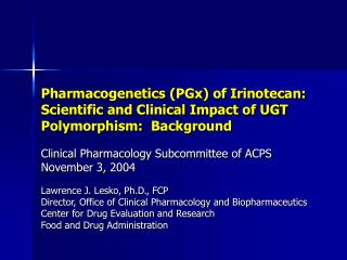 Pharmacogenetics PGx of Irinotecan:  Scientific and Clinical Impact of UGT Polymorphism:  Background
