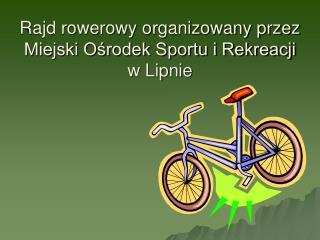 Rajd rowerowy organizowany przez Miejski Ośrodek Sportu i Rekreacji  w Lipnie