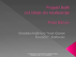 Projekt BeRi   od ideje do realizacije Frida  Bišćan