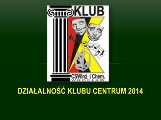 DZIAŁALNOŚĆ KLUBU CENTRUM 2014