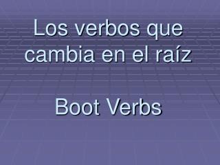 Los verbos que cambia en el ra í z Boot Verbs