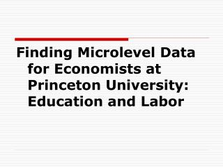 Finding Microlevel Data for Economists at Princeton University: Education and Labor