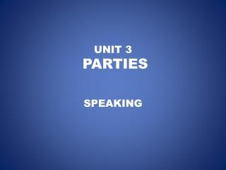 UNIT 3  PARTIES