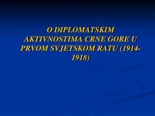 O DIPLOMATSKIM AKTIVNOSTIMA CRNE GORE U PRVOM SVJETSKOM RATU (1914-1918)