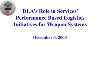 DLA's Role in Services' Performance Based Logistics Initiatives for Weapon Systems