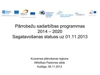 Pārrobežu sadarbības programmas  2014  – 2020  Sagatavošanas statuss uz 01.11.2013