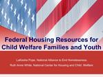 Federal Housing Resources for Child Welfare Families and Youth  LaKesha Pope, National Alliance to End Homelessness Ruth