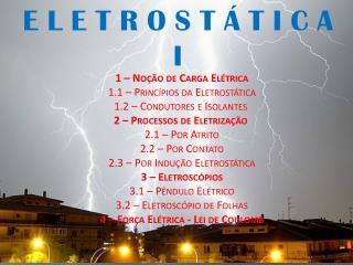 1 – Noção de Carga Elétrica 1.1 – Princípios da Eletrostática 1.2 – Condutores e Isolantes