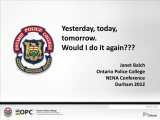 Yesterday, today, tomorrow.   Would I do it again??? Janet Balch Ontario Police College