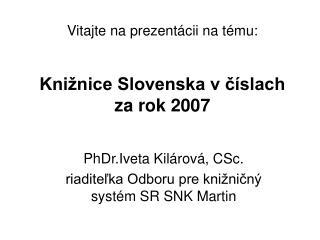 Vitajte na prezentácii na tému: Knižnice Slovenska v číslach za rok 2007