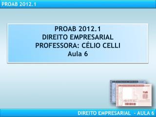 PROAB 2012.1 DIREITO EMPRESARIAL PROFESSORA: CÉLIO CELLI Aula  6