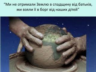 """""""Ми не  отримали  Землю в  спадщину від батьків , ми взяли  її  в борг  від  наших  дітей """""""
