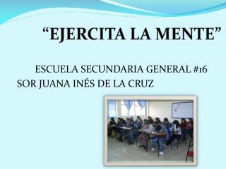 ESCUELA SECUNDARIA  GENERAL #16 SOR  JUANA  INÉS  DE LA CRUZ