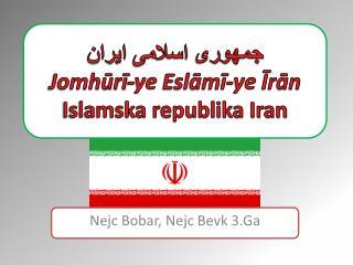 جمهوری  اسلامی  ايران Jomhūrī - ye Eslāmī - ye Īrān Islamska republika Iran