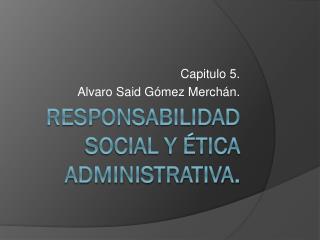 Responsabilidad social y ética administrativa.