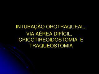 INTUBAÇÃO OROTRAQUEAL,  VIA AÉREA DIFÍCIL, CRICOTIREOIDOSTOMIA  E TRAQUEOSTOMIA