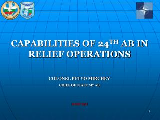 CAPABILITIES OF 24 TH  AB IN RELIEF OPERATIONS COLONEL PETYO MIRCHEV CHIEF OF STAFF 24 th  AB