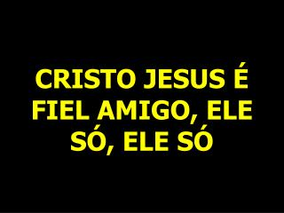 CRISTO JESUS É FIEL AMIGO, ELE SÓ, ELE SÓ