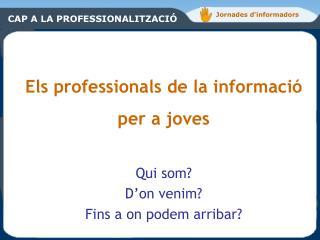 Els professionals de la informació per a joves Qui som? D'on venim? Fins a on podem arribar?