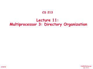 CS 213 Lecture 11:   Multiprocessor 3: Directory Organization