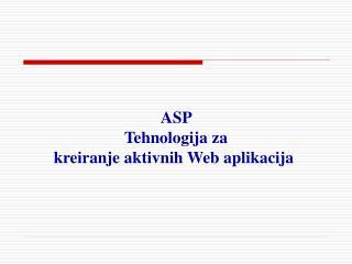 ASP  T ehnologija  z a  kreiranje aktivnih Web aplikacija