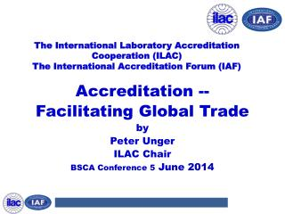 Accreditation -- Facilitating Global Trade by Peter Unger ILAC Chair BSCA Conference 5  June 2014