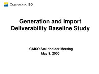 Generation and Import Deliverability Baseline Study CAISO Stakeholder Meeting May 9, 2005