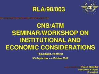 CNS/ATM SEMINAR/WORKSHOP  ON INSTITUTIONAL AND ECONOMIC CONSIDERATIONS Tegucigalpa, Honduras