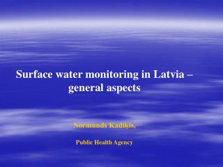 Surface water monitoring in Latvia  –  general aspects Normunds Kadiķis , Public Health Agency