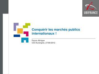 Conqu�rir les march�s publics internationaux ! Focus Afrique CCI Auvergne, 27/06/2012