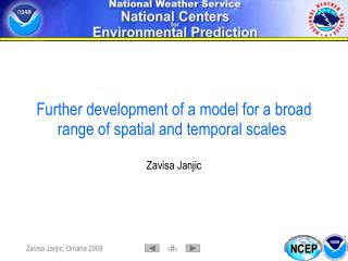 Further development of a model for a broad range of spatial and temporal scales Zavisa Janjic