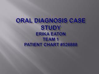 Oral diagnosis case study Erika Eaton Team 1  Patient chart # 526888