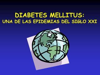 DIABETES MELLITUS: UNA DE LAS EPIDEMIAS DEL SIGLO XXI