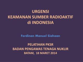 URGENSI KEAMANAN SUMBER RADIOAKTIF di  INDONESIA Ferdinan Manuel Siahaan PELATIHAN PKSR