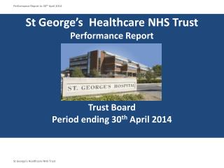 St George's  Healthcare NHS Trust Performance Report Trust Board Period ending 30 th  April 2014