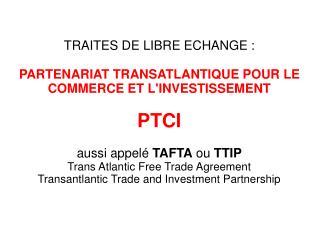 TRAITES DE LIBRE ECHANGE : PARTENARIAT TRANSATLANTIQUE POUR LE COMMERCE ET L'INVESTISSEMENT PTCI