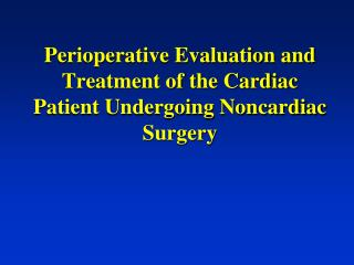 Perioperative Evaluation and Treatment of the Cardiac Patient Undergoing Noncardiac Surgery
