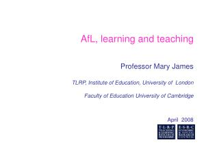 AfL, learning and teaching   Professor Mary James TLRP, Institute of Education, University of  London Faculty of Educat