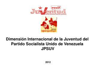 Dimensión Internacional de la Juventud del   Partido Socialista Unido de Venezuela  JPSUV
