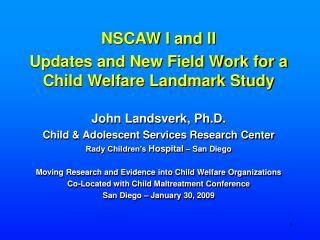 NSCAW I and II Updates and New Field Work for a Child Welfare Landmark Study John Landsverk, Ph.D.