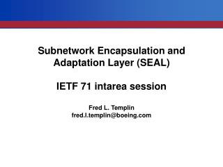 Subnetwork Encapsulation and Adaptation Layer (SEAL) IETF 71 intarea session Fred L. Templin
