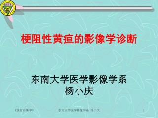 梗阻性黄疸的影像学诊断 东南大学医学影像学系 杨小庆
