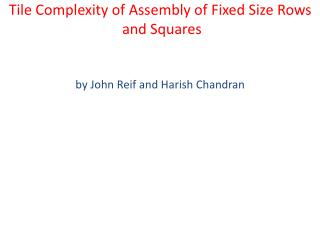 Tile Complexity of Assembly of Fixed Size Rows  and Squares by John Reif and Harish Chandran