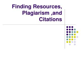 Finding Resources, Plagiarism ,and Citations