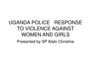 UGANDA POLICE   RESPONSE TO VIOLENCE AGAINST WOMEN AND GIRLS