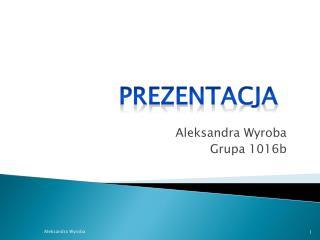 Aleksandra Wyroba Grupa 1016b