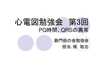 心電図勉強会 第 3 回 PQ 時間、 QRS の異常